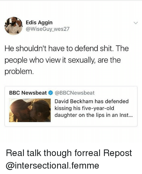 David Beckham, Memes, and Shit: Edis Aggin  @WiseGuy wes27  He shouldn't have to defend shit. The  people who view it sexually, are the  problem  BBC Newsbeat @BBCNewsbeat  David Beckham has defended  kissing his five-year-old  daughter on the lips in an Inst... Real talk though forreal Repost @intersectional.femme