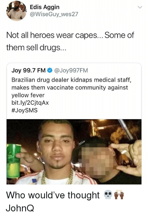 Community, Drug Dealer, and Drugs: Edis Aggin  @WiseGuy wes27  Not all heroes wear capes... Some of  them sell drugs...  Joy 99.7 FM @Joy997FM  Brazilian drug dealer kidnaps medical staff,  makes them vaccinate community against  yellow fever  bit.ly/2CjtqAx  Who would've thought 💀🙌🏿 JohnQ