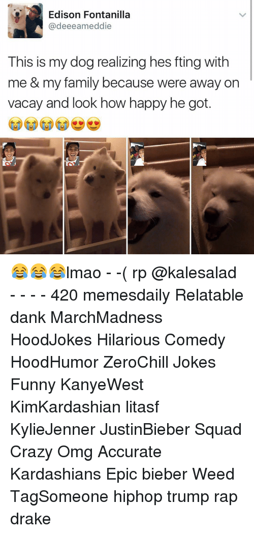 Memes, Edison, and 🤖: Edison Fontanilla  @deeeamed die  This is my dog realizing hes fting with  me & my family because were away on  vacay and look how happy he got 😂😂😂lmao - -( rp @kalesalad - - - - 420 memesdaily Relatable dank MarchMadness HoodJokes Hilarious Comedy HoodHumor ZeroChill Jokes Funny KanyeWest KimKardashian litasf KylieJenner JustinBieber Squad Crazy Omg Accurate Kardashians Epic bieber Weed TagSomeone hiphop trump rap drake