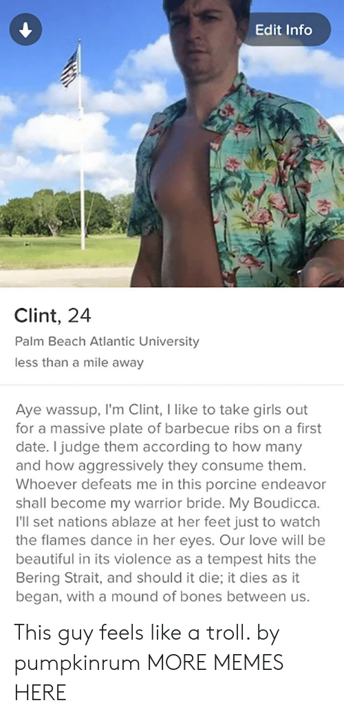 boudicca: Edit Info  Clint, 24  Palm Beach Atlantic University  less than a mile away  Aye wassup, I'm Clint, I like to take girls out  for a massive plate of barbecue ribs on a first  date. I judge them according to how many  and how aggressively they consume them.  Whoever defeats me in this porcine endeavor  shall become my warrior bride. My Boudicca.  I'll set nations ablaze at her feet just to watch  the flames dance in her eyes. Our love will be  beautiful in its violence as a tempest hits the  Bering Strait, and should it die; it dies as it  began, with a mound of bones between us This guy feels like a troll. by pumpkinrum MORE MEMES HERE