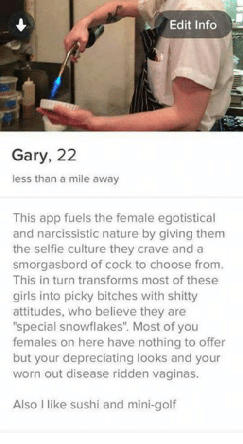 """Cravings: Edit Info  Gary, 22  less than a mile away  This app fuels the female egotistical  and narcissistic nature by giving them  the selfie culture they crave and a  smorgasbord of cock to choose from.  This in turn transforms most of these  girls into picky bitches with shitty  attitudes, who believe they are  """"special snowflakes"""". Most of you  females on here have nothing to offer  but your depreciating looks and your  worn out disease ridden vaginas.  Also I like sushi and mini-golf"""