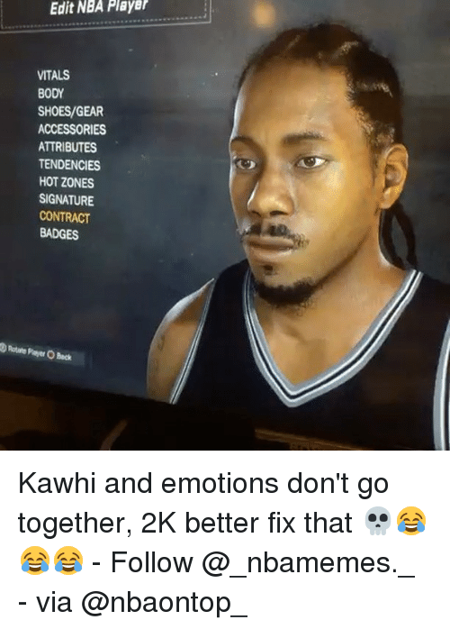 Memes, Nba, and Shoes: Edit NBA Player  VITALS  BODY  SHOES/GEAR  ACCESSORIES  ATTRIBUTES  TENDENCIES  HOT ZONES  SIGNATURE  CONTRACT  BADGES  D Rotate Payer O Beck Kawhi and emotions don't go together, 2K better fix that 💀😂😂😂 - Follow @_nbamemes._ - via @nbaontop_