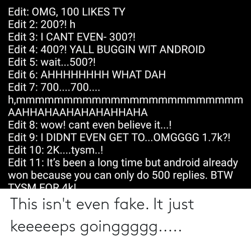 aki: Edit: OMG, 100 LIKES TY  Edit 2: 200?! h  Edit 3:1 CANT EVEN- 300?!  Edit 4: 400?! YALL BUGGIN WIT ANDROID  Edit 5: wait...500?!  Edit 6: АННННННН WHAТ DAH  Edit 7: 700....700....  h,mmmmmmmmmmmmmmmmmmmmmmmm  ААННАНААНАНАНАННАНА  Edit 8: wow! cant even believe it...!  Edit 9:1 DIDNT EVEN GET TO...OMGGGG 1.7k?!  Edit 10: 2K....tysm..!  Edit 11: It's been a long time but android already  won because you can only do 500 replies. BTW  TVSM FOR AkI This isn't even fake. It just keeeeeps goinggggg.....