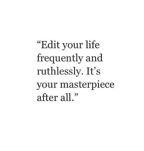 """Life: """"Edit your life  frequently and  ruthlessly. It's  your masterpiece  after all."""""""