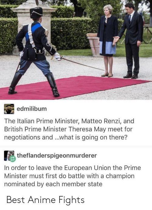European Union: edmilibum  The Italian Prime Minister, Matteo Renzi, and  British Prime Minister Theresa May meet for  negotiations and...what is going on there?  theflanderspigeonmurderer  In order to leave the European Union the Primee  Minister must first do battle with a champion  nominated by each member state Best Anime Fights