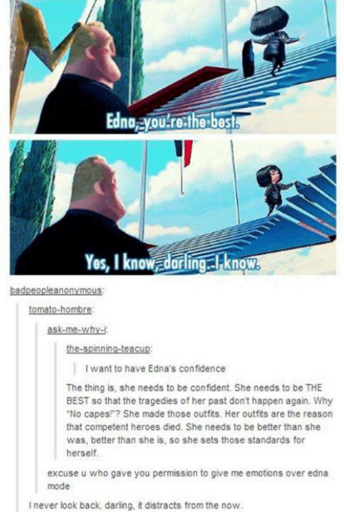 "edna mode: Edna ayOULrethe best  Yes, I know dorling I know  anon  tomato-hombre  ask me why-  the spinning-teacup:  want to have Edna's confidence  The thing is, she needs to be confident. She needs to be THE  BEST so that the tragedies of her past don't happen again. Why  ""No capes! She made those outfits. Her outfits are the reason  that competent heroes died. She needs to be better than she  was, better than she is, so she sets those standards for  herself.  excuse u who gave you permission to give me emotions over edna  mode  l never look back, darling, it distracts from the now."