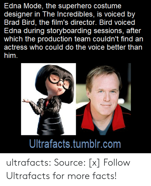 edna mode: Edna Mode, the superhero costume  designer in The Incredibles, is voiced by  Brad Bird, the film's director. Bird voiced  Edna during storyboarding sessions, after  which the production team couldn't find an  actress who could do the voice better than  Ultrafacts.tumblr.com ultrafacts:  Source: [x] Follow Ultrafacts for more facts!