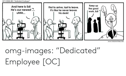 """hes: ED'S SONG #10: """"Dedicated Employee""""  And here is Ed!  He's our newest.  First to arrive, last to leave  It's like he never leaves  his desk!  Keep up  the good  work, Ed!  0  www.losocreation.com omg-images:  """"Dedicated"""" Employee [OC]"""