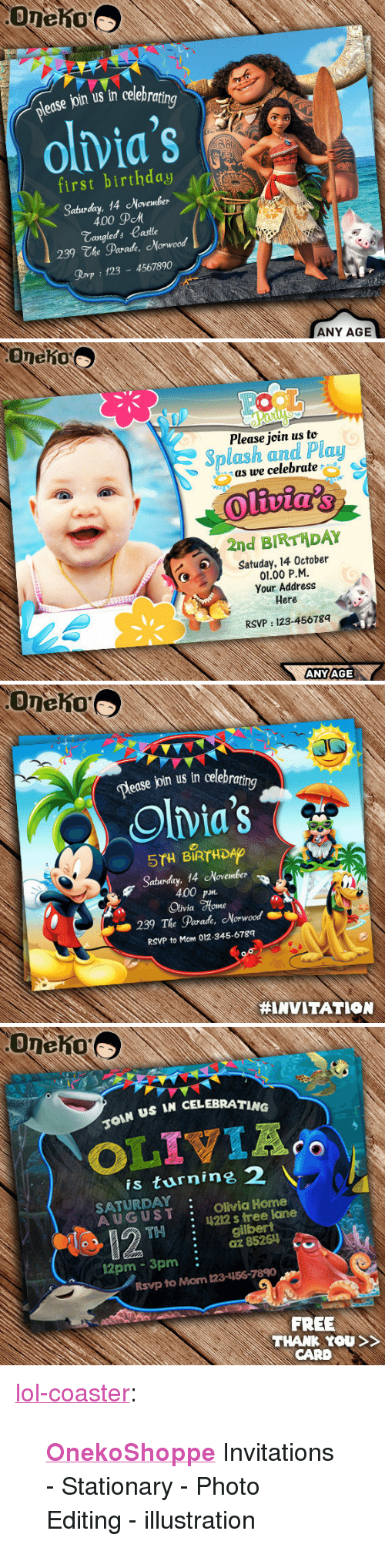 """invitations: edse join us in celebra  olvia's  first birthday  Sabuday, 14 November  \  400 дем  Tangleds Castle  239 The Parade, Norwood  Rovp 123 4567890  ANY AGE   Oneho  Please join us to  Splash and Plau  as we celebrate  2nd BIRTHDAY  Satuday, 14 October  01.00 P.M  Your Address  Here  RSVP: 123-45678q  ANYAGE   Dease join us in celebra  ing  Olvia's  5TH BIRTHDAO  Saturday, 14 November  400 p  Olivia %one  239 The Parade, Morwood  RSVP to Mom 012-345-6789  #INVITATION   US IN CELEBRATING  is turnine 2  SATURDAY  AUGUST Olivia Home  : 4212 s tree lane  THgilbert  :az 85261  12pm 3pm:  Rsvp to Mom 123-156-7890  FREE  THANK YOU  CARD <p><a href=""""http://lol-coaster.tumblr.com/post/161981484442/onekoshoppe-invitations-stationary-photo"""" class=""""tumblr_blog"""">lol-coaster</a>:</p><blockquote><p><b><a href=""""https://www.etsy.com/shop/OnekoShoppe"""">  OnekoShoppe</a></b> Invitations - Stationary - Photo Editing - illustration</p></blockquote>"""
