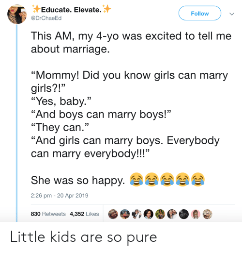 """girls can: Educate. Elevate.  Follow  @DrChaeEd  This AM, my 4-yo was excited to tell me  about marriage.  """"Mommy! Did you know girls can marry  girls?!""""  """"Yes, baby.""""  """"And boys can marry boys!""""  """"They can.""""  """"And girls can marry boys. Everybody  can marry everybody!!!""""  She was so happy.  2:26 pm 20 Apr 2019  830 Retweets 4,352 Likes Little kids are so pure"""