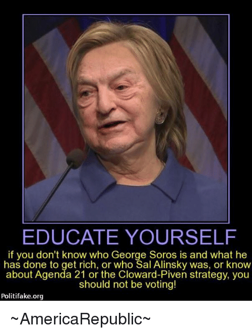George Soros: EDUCATE YOURSELF  if you don't know who George Soros is and what he  has done to get rich, or who Sal Alinsky was, or know  about Agenda 21 or the Cloward-Piven strategy, you  should not be voting!  Politi fake.org ~AmericaRepublic~