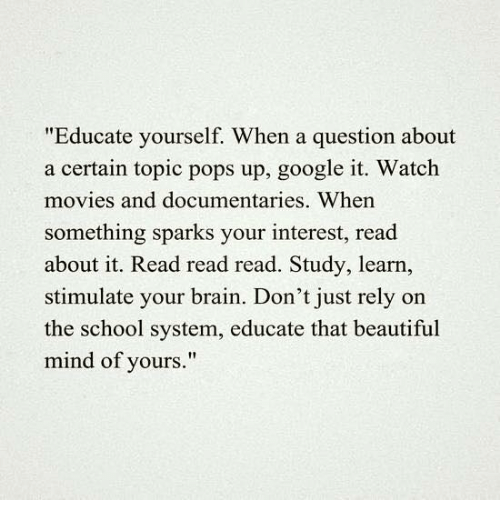 "watching movie: ""Educate yourself. When a question about  a certain topic pops up, google it. Watch  movies and documentaries. When  something sparks your interest, read  about it. Read read read. Study, learn,  stimulate your brain. Don't just rely on  the school system, educate that beautiful  mind of yours."""