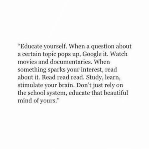 """sparks: """"Educate yourself. When a question about  a certain topic pops up, Google it. Watch  movies and documentaries. When  something sparks your interest, read  about it. Read read read. Study, learn,  stimulate your brain. Don't just rely on  the school system, educate that beautiful  mind of yours."""""""
