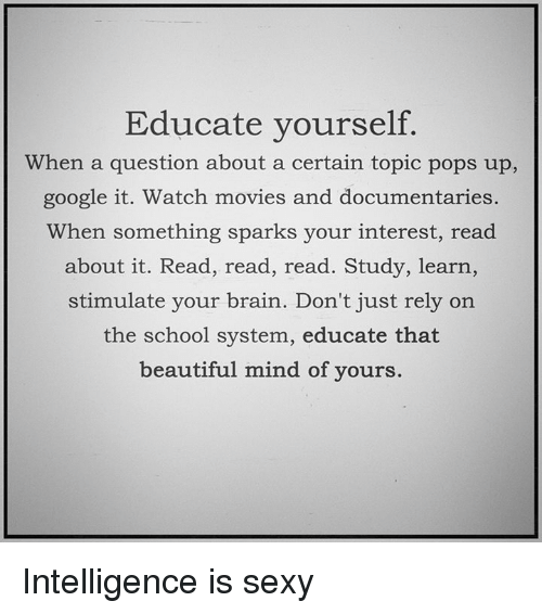 watching movie: Educate yourself.  When a question about a certain topic pops up,  google it. Watch movies and documentaries.  When something sparks your interest, read  about it. Read, read, read. Study, learn,  stimulate your brain. Don't just rely on  the school system, educate that  beautiful mind of yours. Intelligence is sexy