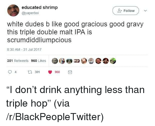 triple double: educated shrimp  @yaperboi  +Follow  white dudes b like good gracious good gravy  this triple double malt IPA is  scrumdiddliumpcious  8:30 AM -31 Jul 2017  301 Retweets 960 Likes  94  3 960 <p>&ldquo;I don&rsquo;t drink anything less than triple hop&rdquo; (via /r/BlackPeopleTwitter)</p>