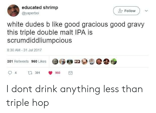 triple double: educated shrimp  @yaperboi  +Follow  white dudes b like good gracious good gravy  this triple double malt IPA is  scrumdiddliumpcious  8:30 AM -31 Jul 2017  301 Retweets 960 Likes  94  3 960 I dont drink anything less than triple hop