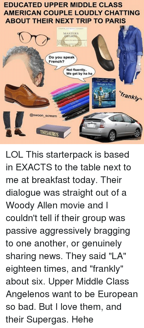 """Woody Allen: EDUCATED UPPER MIDDLE CLASS  AMERICAN COUPLE LOUDLY CHATTING  ABOUT THEIR NEXT TRIP TO PARIS  MASTERS  Do you speak  French?  Not fluently..  We get by ha ha  Mids drin Paris  franklyn  @swoon scream  THESAURUS LOL This starterpack is based in EXACTS to the table next to me at breakfast today. Their dialogue was straight out of a Woody Allen movie and I couldn't tell if their group was passive aggressively bragging to one another, or genuinely sharing news. They said """"LA"""" eighteen times, and """"frankly"""" about six. Upper Middle Class Angelenos want to be European so bad. But I love them, and their Supergas. Hehe"""