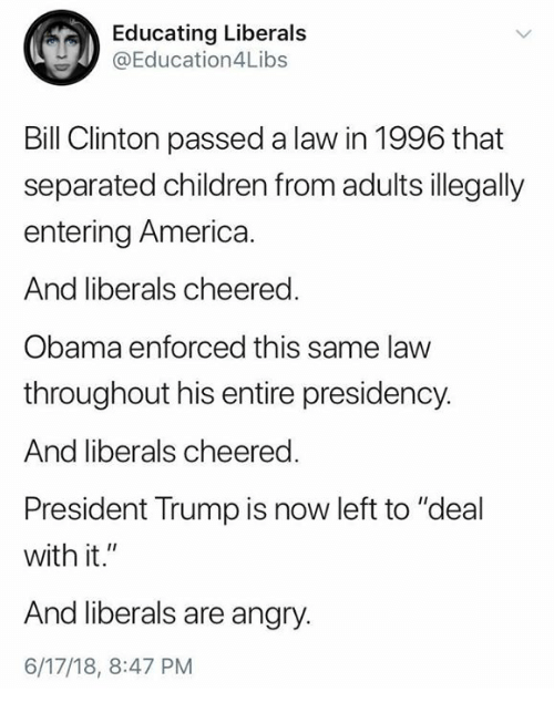 "America, Bill Clinton, and Children: Educating Liberal:s  @Education4Libs  Bill Clinton passed a law in 1996 that  separated children from adults illegally  entering America  And liberals cheered.  Obama enforced this same law  throughout his entire presidency.  And liberals cheered  President Trump is now left to ""deal  with it.""  And liberals are angry.  6/17/18, 8:47 PM"