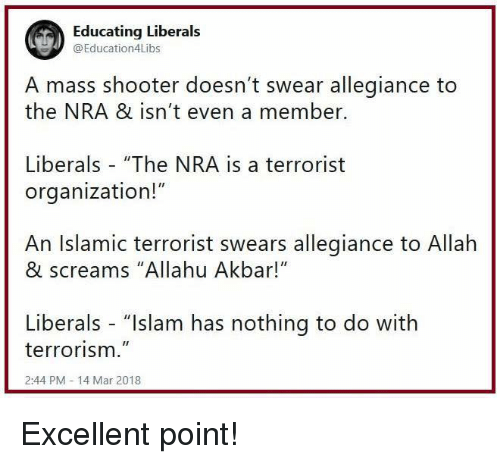 "Allahu Akbar, Memes, and Islam: Educating Liberals  @Education4Libs  A mass shooter doesn't swear allegiance to  the NRA & isn't even a member.  Liberals ""The NRA is a terrorist  organization!""  An Islamic terrorist swears allegiance to Allah  & screams ""Allahu Akbar!""  Liberals - ""Islam has nothing to do with  terrorism.""  2:44 PM 14 Mar 2018 Excellent point!"
