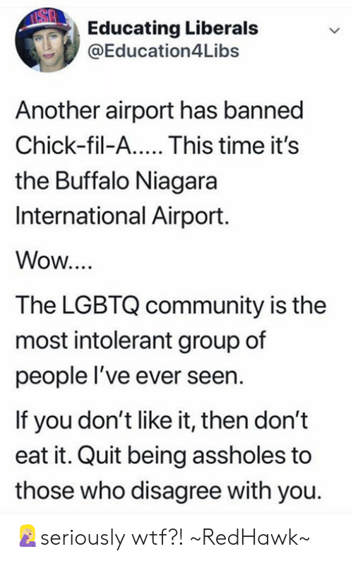 Liberals: Educating Liberals  @Education4Libs  Another airport has banned  Chick-fil-A.... This time it's  the Buffalo Niagara  International Airport.  Wow...  The LGBTQ community is the  most intolerant group of  people l've ever seern  If you don't like it, then don't  eat it. Quit being assholes to  those who disagree with you. 🤦🏼♀️seriously wtf?! ~RedHawk~