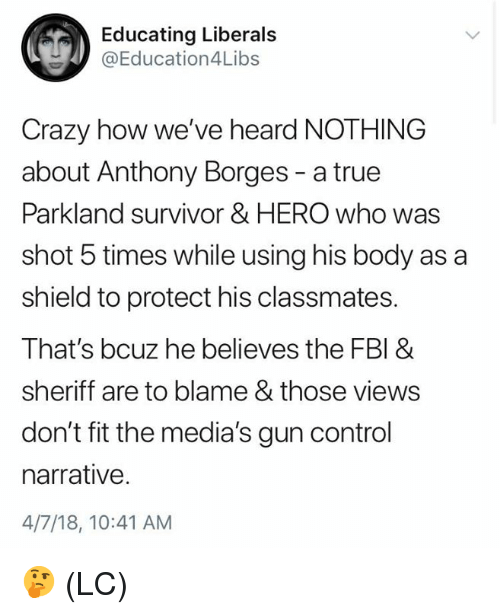 Crazy, Fbi, and Memes: Educating Liberals  @Education4Libs  Crazy how we've heard NOTHING  about Anthony Borges - a true  Parkland survivor & HERO who was  shot 5 times while using his body as a  shield to protect his classmates.  That's bcuz he believes the FBI &  sheriff are to blame & those views  don't fit the media's gun control  narrative.  4/7/18, 10:41 AM 🤔 (LC)