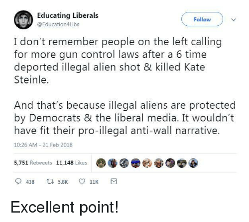 21 Feb: Educating Liberals  @Education4Libs  Follow  I don't remember people on the left calling  for more gun control laws after a 6 time  Steinle.  And that's because illegal aliens are protected  have fit their pro-illegal anti-wall narrative.  deported illegal alien shot & killed Kate  by Democrats & the liberal media. It wouldn't  10:26 AM 21 Feb 2018  5,751 Retweets 11,148 Like  哑 Excellent point!