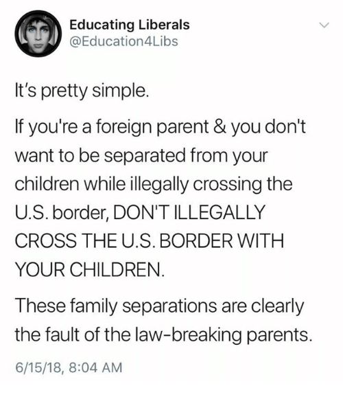 Children, Family, and Parents: Educating Liberals  @Education4Libs  It's pretty simple.  If you're a foreign parent & you don't  want to be separated from your  children while illegally crossing the  U.S. border, DON'T ILLEGALLY  CROSS THE U.S. BORDER WITH  YOUR CHILDREN.  These family separations are clearly  the fault of the law-breaking parents.  6/15/18, 8:04 AM