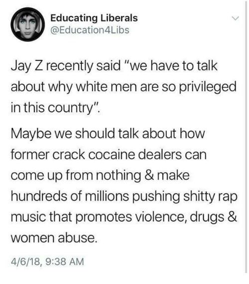 "Drugs, Jay, and Jay Z: Educating Liberals  @Education4Libs  Jay Z recently said ""we have to talk  about why white men are so privileged  in this country"".  Maybe we should talk about how  former crack cocaine dealers carn  come up from nothing & make  hundreds of millions pushing shitty rap  music that promotes violence, drugs &  women abuse  4/6/18, 9:38 AM"