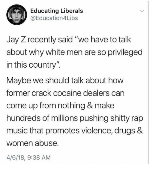 """Rap Music: Educating Liberals  @Education4Libs  Jay Z recently said """"we have to talk  about why white men are so privileged  in this country"""".  Maybe we should talk about how  former crack cocaine dealers can  come up from nothing & make  hundreds of millions pushing shitty rap  music that promotes violence, drugs &  women abuse  4/6/18, 9:38 AM"""