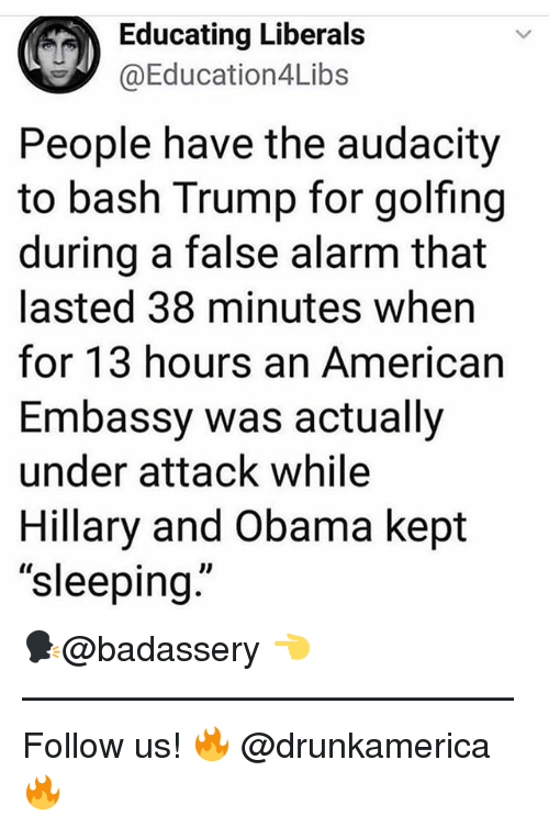 """Golfing: Educating Liberals  @Education4Libs  People have the audacity  to bash Trump for golfing  during a false alarm that  lasted 38 minutes when  for 13 hours an American  Embassy was actually  under attack while  Hillary and Obama kept  """"sleeping  Il 🗣@badassery 👈 —————————————— Follow us! 🔥 @drunkamerica 🔥"""