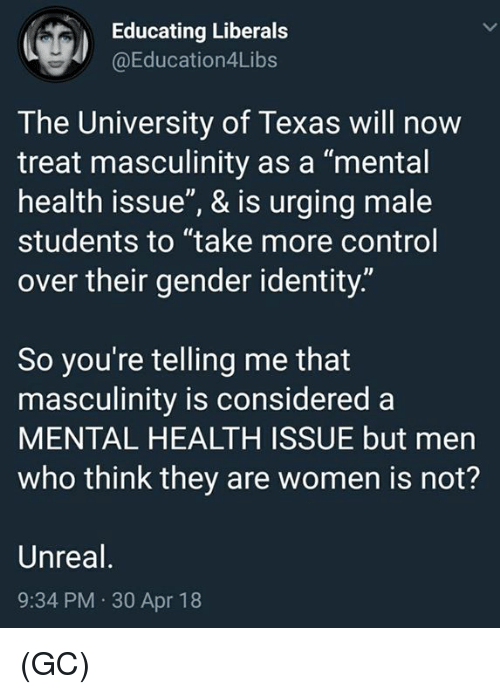 "Memes, Control, and Texas: Educating Liberals  @Education4Libs  The University of Texas will now  treat masculinity as a ""mental  health issue"", & is urging male  students to ""take more control  over their gender identity.""  So you're telling me that  masculinity is considered a  MENTAL HEALTH ISSUE but men  who think they are women is not?  Unreal  9:34 PM 30 Apr 18 (GC)"