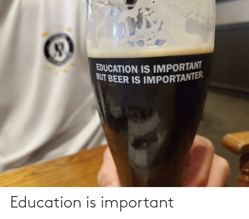 Importanter: EDUCATION IS IMPORTANT  BUT BEER IS IMPORTANTER. Education is important