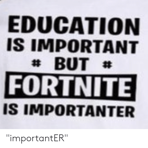 "Importanter: EDUCATION  IS IMPORTANT  BUT  FORTNITE  IS IMPORTANTER ""importantER"""