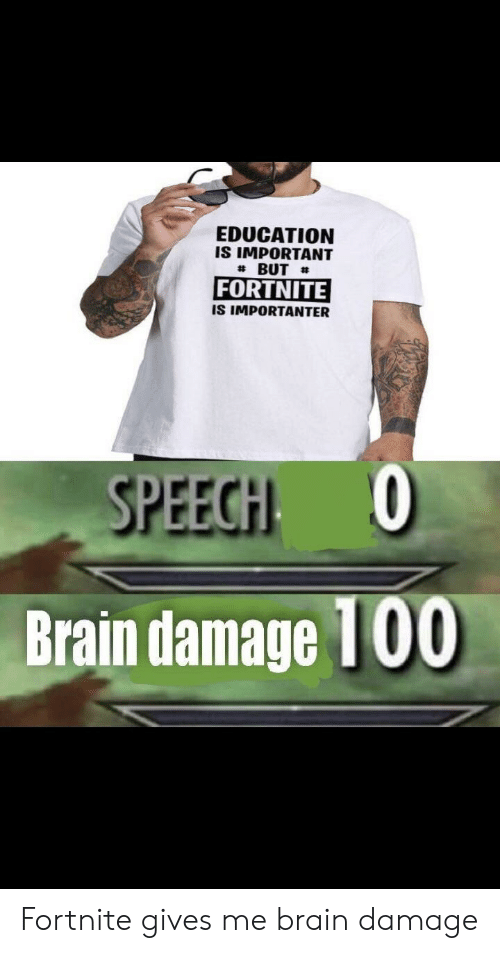 Importanter: EDUCATION  IS IMPORTANT  # BUT #  FORTNITE  IS IMPORTANTER  SPEECHI 0  Brain damage  100 Fortnite gives me brain damage