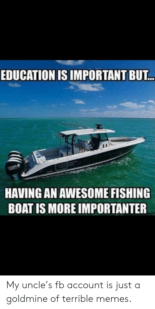 Importanter: EDUCATION IS IMPORTANT BUT.  HAVING AN AWESOME FISHING  BOAT IS MORE IMPORTANTER My uncle's fb account is just a goldmine of terrible memes.