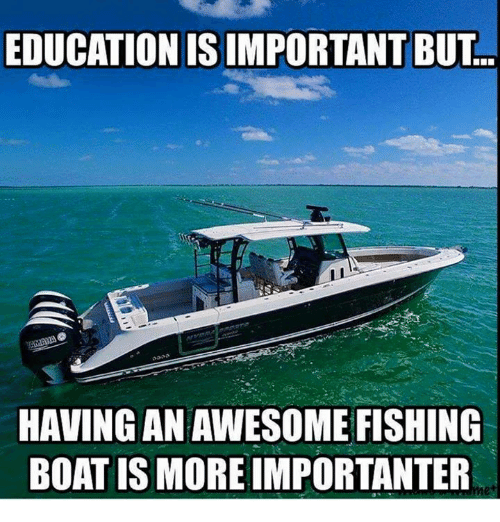 Memes, Boat, and 🤖: EDUCATION ISIMPORTANT BUT  HAVING AN AWESOME FISHING  BOAT IS MORE IMPORTANTER