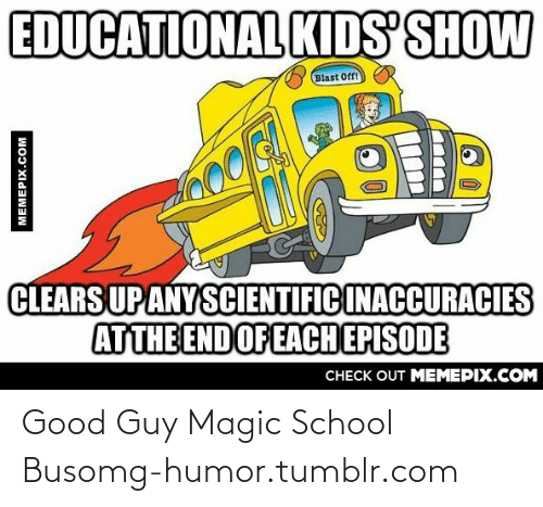 magic school bus: EDUCATIONAL KIDS SHOW  Blast Off!  000  CLEARS UP ANY SCIENTIFIC INACCURACIES  ATTHE END OF EACH EPISODE  CНECK OUT MEMЕРIХ.COM  MEMEPIX.COM Good Guy Magic School Busomg-humor.tumblr.com
