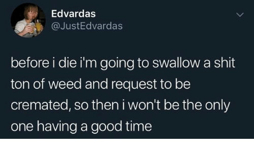 Shit, Weed, and Good: Edvardas  @JustEdvardas  before i die i'm going to swallow a shit  ton of weed and request to be  cremated, so then i won't be the only  one having a good time