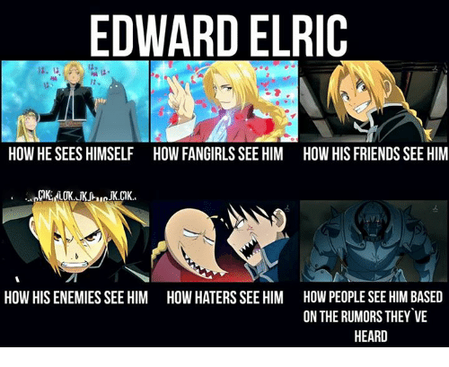 Memes, 🤖, and Edward Elric: EDWARD ELRIC  HOW HE SEES HIMSELF HOW FANGIRLSSEE HIM HOW HIS FRIENDS SEE HIM  HOW HIS ENEMIESSEE HIM HOW HATERS SEE HIM HOW PEOPLE SEE HIM BASED  ON THE RUMORS THEY VE  HEARD
