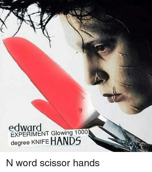 Memes, 🤖, and Degree: edward  EXPERIMENT Glowing 1000  degree KNIFE  HANDS N word scissor hands