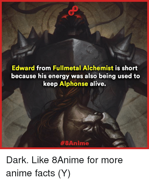 Alive, Anime, and Energy: Edward from Fullmetal Alchemist is short  because his energy was also being used to  keep Alphonse alive.  Dark.  Like 8Anime for more anime facts (Y)