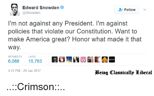 Memes, 🤖, and Edward Snowden: Edward Snowden  Follow  @Snowden  I'm not against any President. I'm against  policies that violate our Constitution. Want to  make America great? Honor what made it that  Way.  RETWEETS  LIKES  6.088  15,763  4:21 PM 29 Jan 2017  Being Classicallp Liberal ..::Crimson::..