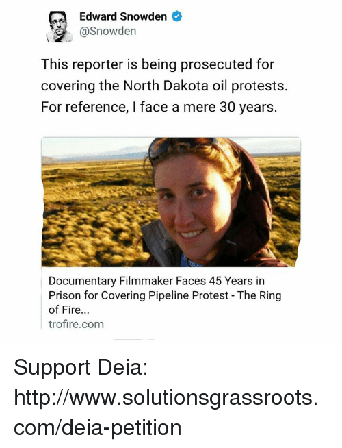 ring of fire: Edward Snowden  @Snowden  This reporter is being prosecuted for  covering the North Dakota oil protests.  For reference, l face a mere 30 years.  Documentary Filmmaker Faces 45 Years in  Prison for Covering Pipeline Protest The Ring  of Fire  trofire.com Support Deia: http://www.solutionsgrassroots.com/deia-petition