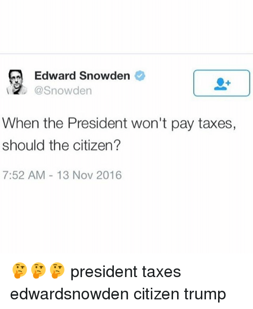 Memes, Taxes, and 🤖: Edward Snowden  @Snowden  When the President won't pay taxes,  should the citizen?  7:52 AM 13 Nov 2016 🤔🤔🤔 president taxes edwardsnowden citizen trump