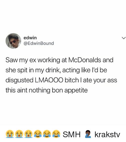 Ass, Bitch, and McDonalds: edwin  @EdwinBound  Saw my ex working at McDonalds and  she spit in my drink, acting like l'd be  disgusted LMAOOO bitch I ate your ass  this aint nothing bon appetite 😭😭😭😂😂😂 SMH 🤦🏿♂️ krakstv