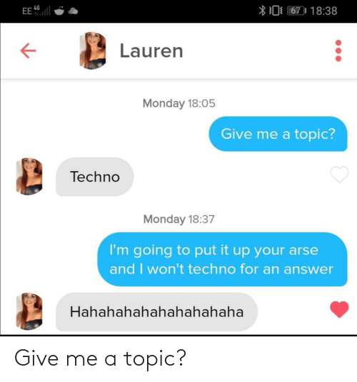 Monday: EE l  *0 67)| 18:38  4G  Lauren  Monday 18:05  Give me a topic?  Techno  Monday 18:37  I'm going to put it up your arse  and I won't techno for an answer  Hahahahahahahahahaha Give me a topic?