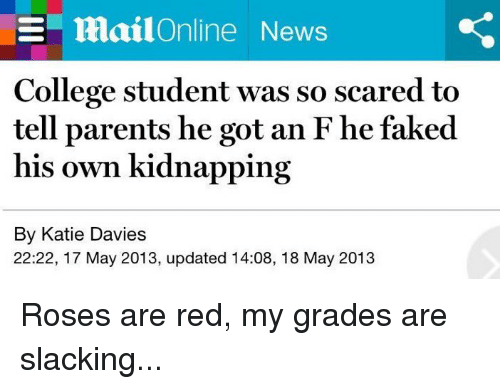 College, Fake, and News: EE MailOnline News  College student was so scared to  tell parents he got an F he faked  his own kidnapping  By Katie Davies  22:22, 17 May 2013, updated 14:08, 18 May 2013 Roses are red, my grades are slacking...