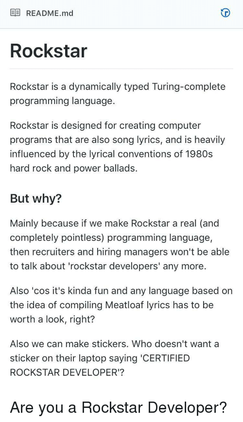 lyrical: EE README.md  Rockstar  Rockstar is a dynamically typed Turing-complete  programming language  Rockstar is designed for creating computer  programs that are also song lyrics, and is heavily  influenced by the lyrical conventions of 1980s  hard rock and power ballads.  But why?  Mainly because if we make Rockstar a real (and  completely pointless) programming language,  then recruiters and hiring managers won't be able  to talk about 'rockstar developers' any more.  Also 'cos it's kinda fun and any language based on  the idea of compiling Meatloaf lyrics has to be  worth a look, right?  Also we can make stickers. Who doesn't want a  sticker on their laptop saying 'CERTIFIED  ROCKSTAR DEVELOPER'? Are you a Rockstar Developer?