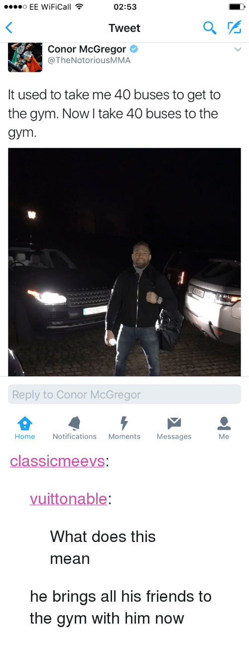 """mcgregor: EE WiFiCall  02:53  Tweet  Conor McGregor  @TheNotoriousMMA  It used to take me 40 buses to get to  the gym. Now I take 40 buses to the  gym.  Reply to Conor McGregor  Home Notifications Moments Messages  Me <p><a href=""""http://meevs.net/post/157074487672"""" class=""""tumblr_blog"""" target=""""_blank"""">classicmeevs</a>:</p> <blockquote> <p><a href=""""http://vuittonable.tumblr.com/post/157044007337/what-does-this-mean"""" class=""""tumblr_blog"""" target=""""_blank"""">vuittonable</a>:</p> <blockquote><p>What does this mean</p></blockquote> <p>he brings all his friends to the gym with him now</p> </blockquote>"""
