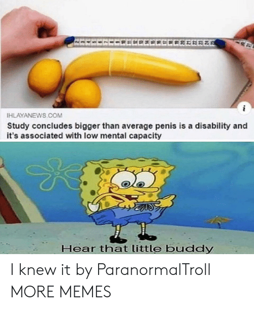 disability: EECECCEECECCEEEREE  HLAYANEWS.COM  Study concludes bigger than average penis is a disability and  it's associated with low mental capacity  Hear that little buddy I knew it by ParanormalTroll MORE MEMES